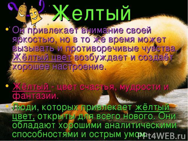 Желтый Он привлекает внимание своей яркостью, но в то же время может вызывать и противоречивые чувства. Жёлтый цвет возбуждает и создаёт хорошее настроение. Жёлтый - цвет счастья, мудрости и фантазии. Люди, которых привлекает жёлтый цвет, открыты дл…