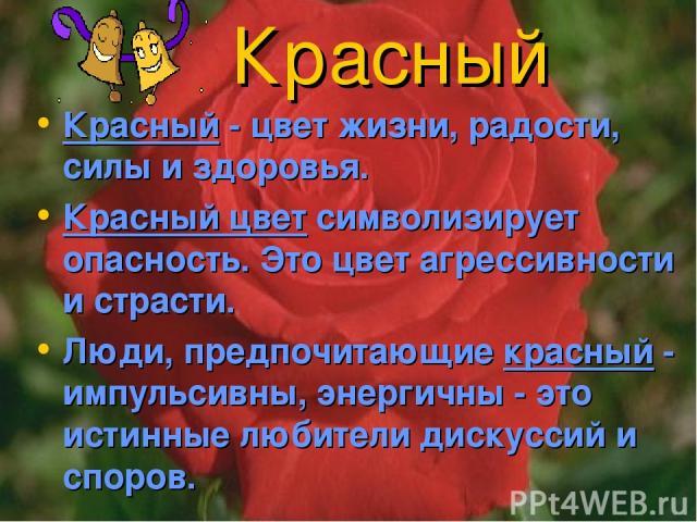 Красный Красный - цвет жизни, радости, силы и здоровья. Красный цвет символизирует опасность. Это цвет агрессивности и страсти. Люди, предпочитающие красный - импульсивны, энергичны - это истинные любители дискуссий и споров.