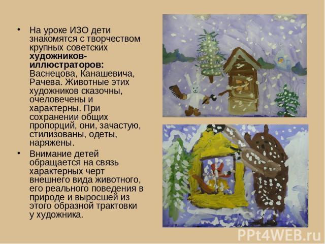 На уроке ИЗО дети знакомятся с творчеством крупных советских художников-иллюстраторов: Васнецова, Канашевича, Рачева. Животные этих художников сказочны, очеловечены и характерны. При сохранении общих пропорций, они, зачастую, стилизованы, одеты, нар…