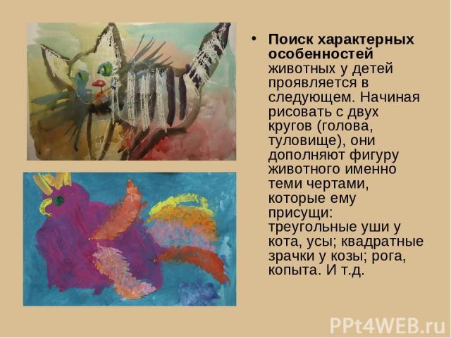 Поиск характерных особенностей животных у детей проявляется в следующем. Начиная рисовать с двух кругов (голова, туловище), они дополняют фигуру животного именно теми чертами, которые ему присущи: треугольные уши у кота, усы; квадратные зрачки у коз…