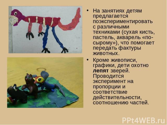На занятиях детям предлагается поэкспериментировать с различными техниками (сухая кисть, пастель, акварель «по-сырому»), что помогает передать фактуры животных. Кроме живописи, графики, дети охотно лепят зверей. Проводится эксперимент на пропорции и…