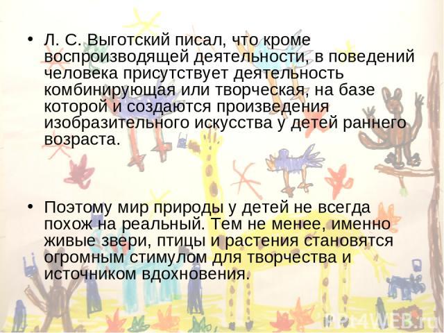 Л. С. Выготский писал, что кроме воспроизводящей деятельности, в поведений человека присутствует деятельность комбинирующая или творческая, на базе которой и создаются произведения изобразительного искусства у детей раннего возраста. Поэтому мир при…
