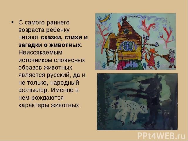 С самого раннего возраста ребенку читают сказки, стихи и загадки о животных. Неиссякаемым источником словесных образов животных является русский, да и не только, народный фольклор. Именно в нем рождаются характеры животных.