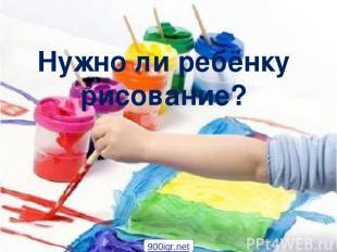 Нужно ли ребёнку рисование? 900igr.net