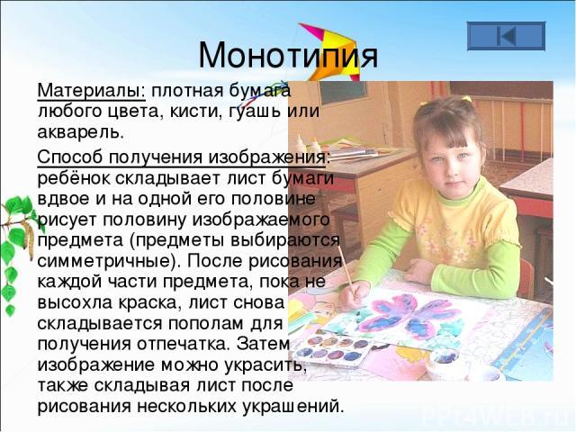 Монотипия Материалы: плотная бумага любого цвета, кисти, гуашь или акварель. Способ получения изображения: ребёнок складывает лист бумаги вдвое и на одной его половине рисует половину изображаемого предмета (предметы выбираются симметричные). После …