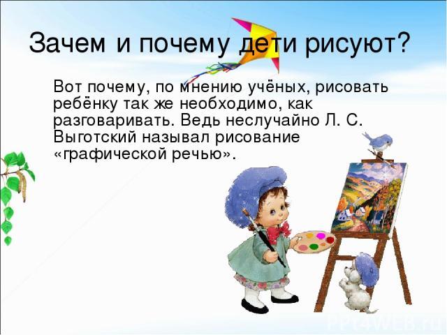 Зачем и почему дети рисуют? Вот почему, по мнению учёных, рисовать ребёнку так же необходимо, как разговаривать. Ведь неслучайно Л. С. Выготский называл рисование «графической речью».