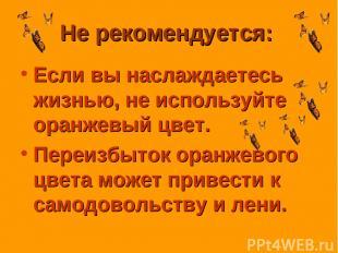Не рекомендуется: Если вы наслаждаетесь жизнью, не используйте оранжевый цвет. П