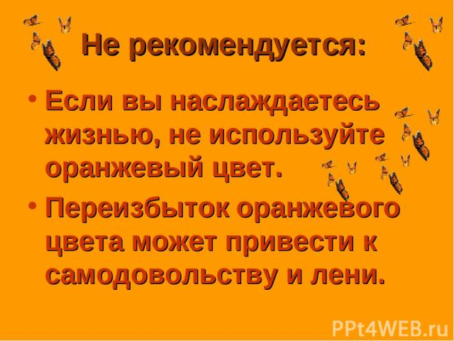 Не рекомендуется: Если вы наслаждаетесь жизнью, не используйте оранжевый цвет. Переизбыток оранжевого цвета может привести к самодовольству и лени.