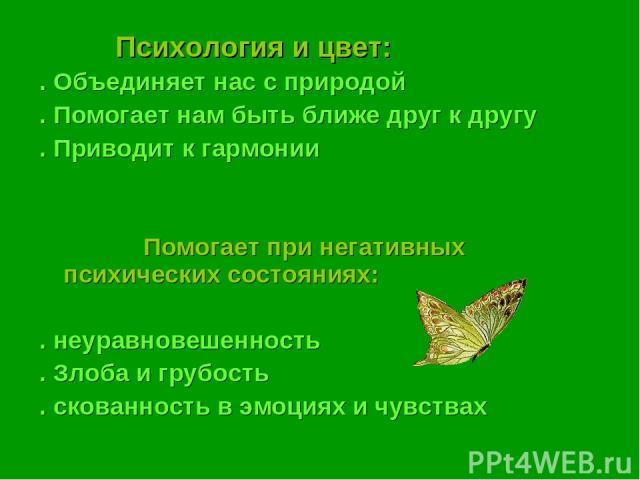 Психология и цвет: . Объединяет нас с природой . Помогает нам быть ближе друг к другу . Приводит к гармонии Помогает при негативных психических состояниях: . неуравновешенность . Злоба и грубость . скованность в эмоциях и чувствах