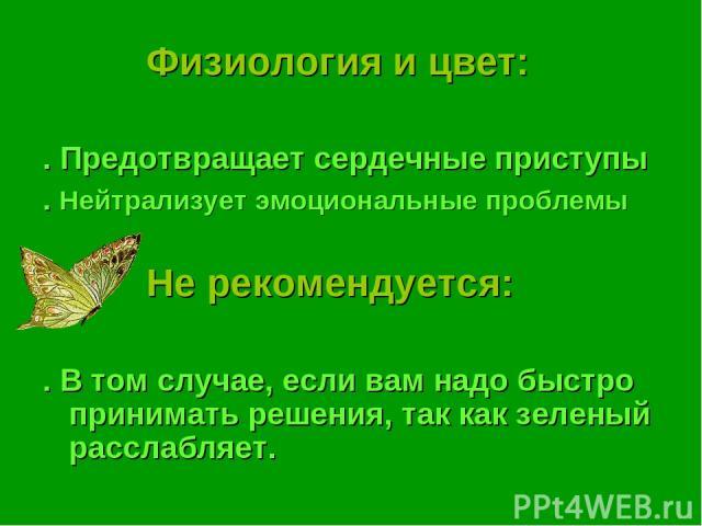 Физиология и цвет: . Предотвращает сердечные приступы . Нейтрализует эмоциональные проблемы Не рекомендуется: . В том случае, если вам надо быстро принимать решения, так как зеленый расслабляет.