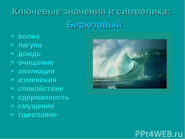 Ключевые значения и символика: Бирюзовый волна лагуна дождь очищение эволюция изменения спокойствие сдержанность смущение тщеславие