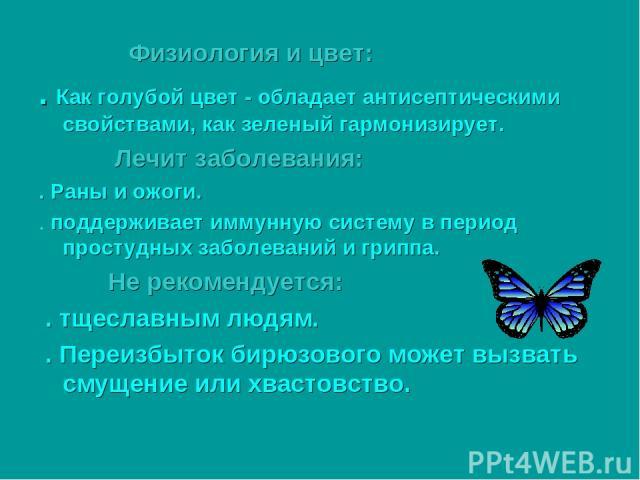Физиология и цвет: . Как голубой цвет - обладает антисептическими свойствами, как зеленый гармонизирует. Лечит заболевания: . Раны и ожоги. . поддерживает иммунную систему в период простудных заболеваний и гриппа. Не рекомендуется: . тщеславным людя…