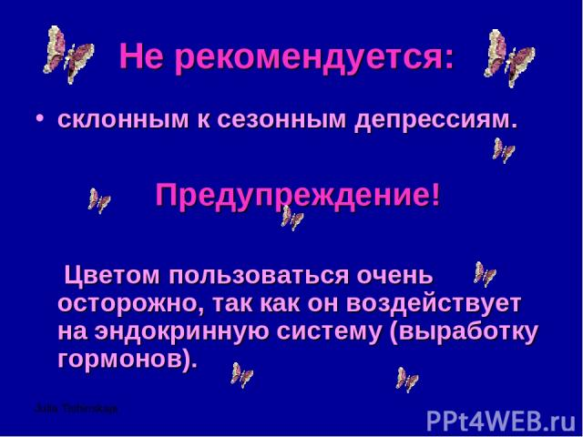 Julia Tishinskaja Не рекомендуется: склонным к сезонным депрессиям. Предупреждение! Цветом пользоваться очень осторожно, так как он воздействует на эндокринную систему (выработку гормонов).