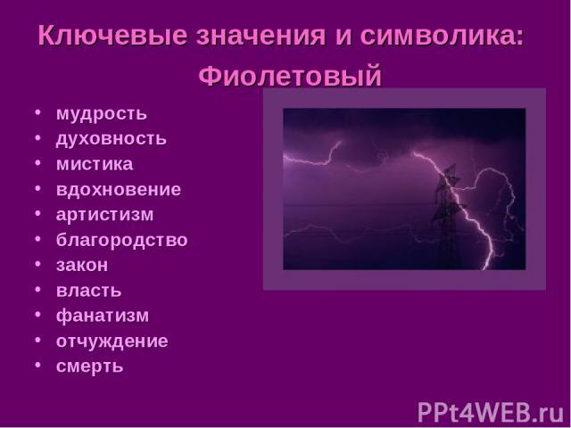 Ключевые значения и символика: Фиолетовый мудрость духовность мистика вдохновение артистизм благородство закон власть фанатизм отчуждение смерть