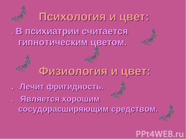 Julia Tishinskaja Психология и цвет: . В психиатрии считается гипнотическим цветом. Физиология и цвет: . Лечит фригидность. . Является хорошим сосудорасширяющим средством.