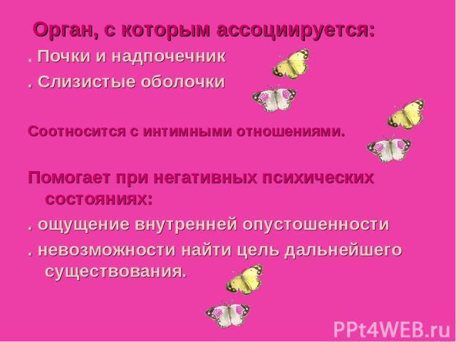 Julia Tishinskaja Орган, с которым ассоциируется: . Почки и надпочечник . Слизистые оболочки Соотносится с интимными отношениями. Помогает при негативных психических состояниях: . ощущение внутренней опустошенности . невозможности найти цель дальней…