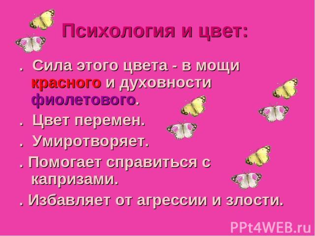 Julia Tishinskaja Психология и цвет: . Сила этого цвета - в мощи красного и духовности фиолетового. . Цвет перемен. . Умиротворяет. . Помогает справиться с капризами. . Избавляет от агрессии и злости.
