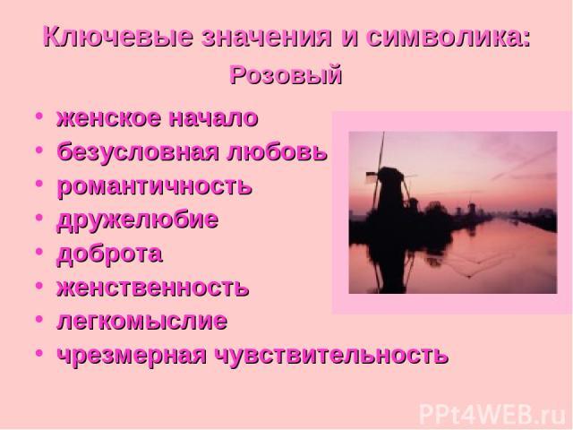 Ключевые значения и символика: Розовый женское начало безусловная любовь романтичность дружелюбие доброта женственность легкомыслие чрезмерная чувствительность