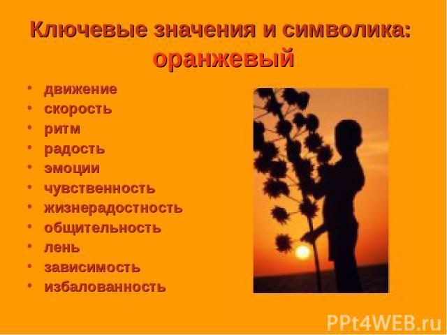 Ключевые значения и символика: оранжевый движение скорость ритм радость эмоции чувственность жизнерадостность общительность лень зависимость избалованность