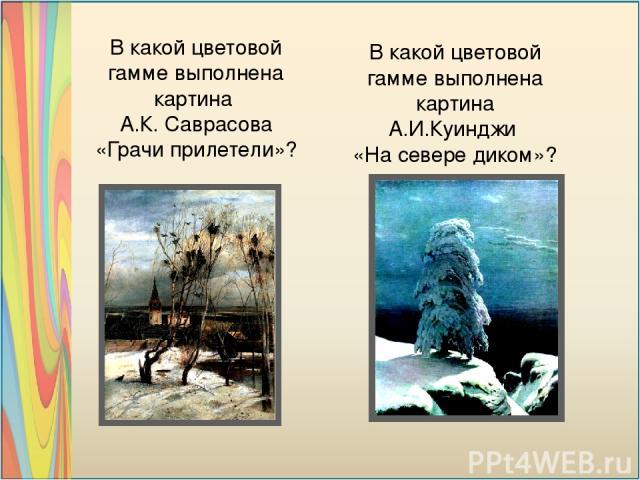 В какой цветовой гамме выполнена картина А.К. Саврасова «Грачи прилетели»? В какой цветовой гамме выполнена картина А.И.Куинджи «На севере диком»?