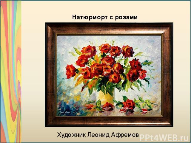 Художник Леонид Афремов Натюрморт с розами