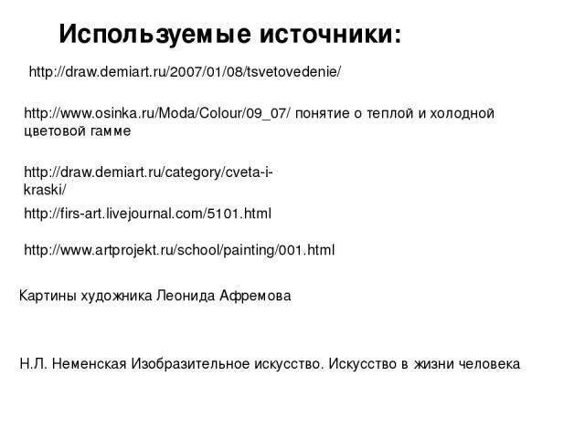 http://www.osinka.ru/Moda/Colour/09_07/ понятие о теплой и холодной цветовой гамме Н.Л. Неменская Изобразительное искусство. Искусство в жизни человека Используемые источники: http://firs-art.livejournal.com/5101.html http://draw.demiart.ru/2007/01/…