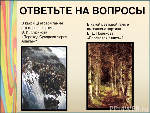 В какой цветовой гамме выполнена картина В. И. Сурикова «Переход Суворова через Альпы»? В какой цветовой гамме выполнена картина В. Д. Поленова «Березовая аллея»? ОТВЕТЬТЕ НА ВОПРОСЫ