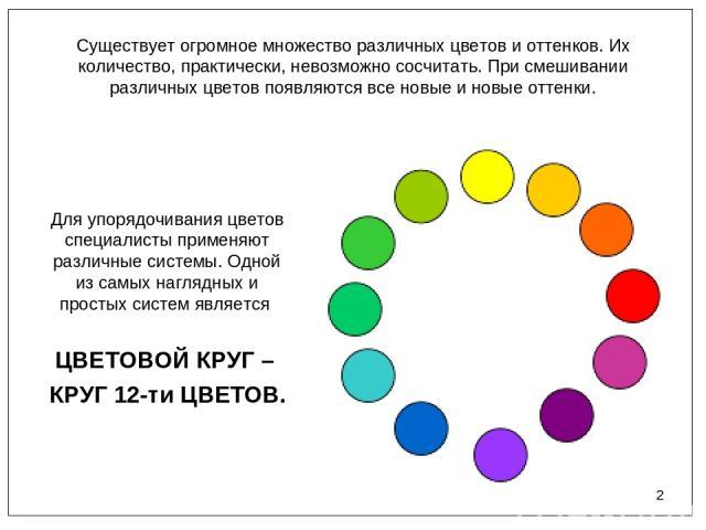 * Существует огромное множество различных цветов и оттенков. Их количество, практически, невозможно сосчитать. При смешивании различных цветов появляются все новые и новые оттенки. Для упорядочивания цветов специалисты применяют различные системы. О…