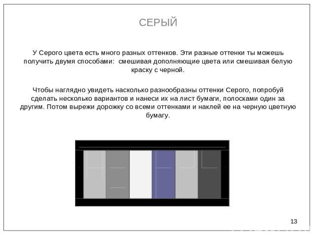 * СЕРЫЙ У Серого цвета есть много разных оттенков. Эти разные оттенки ты можешь получить двумя способами: смешивая дополняющие цвета или смешивая белую краску с черной. Чтобы наглядно увидеть насколько разнообразны оттенки Серого, попробуй сделать н…