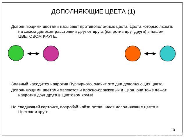 * ДОПОЛНЯЮЩИЕ ЦВЕТА (1) Дополняющими цветами называют противоположные цвета. Цвета которые лежать на самом далеком расстоянии друг от друга (напротив друг друга) в нашем ЦВЕТОВОМ КРУГЕ. Зеленый находится напротив Пурпурного, значит это два дополняющ…