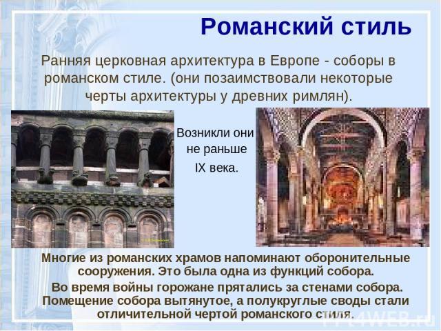 Ранняя церковная архитектура в Европе - соборы в романском стиле. (они позаимствовали некоторые черты архитектуры у древних римлян). Возникли они не раньше IX века. Романский стиль Многие из романских храмов напоминают оборонительные сооружения. Это…