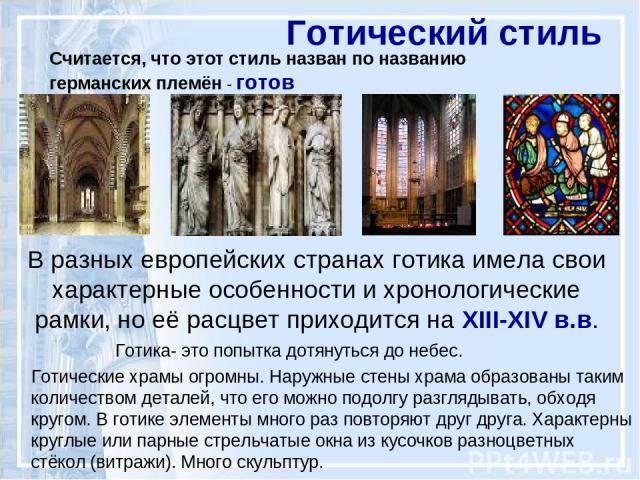 В разных европейских странах готика имела свои характерные особенности и хронологические рамки, но её расцвет приходится на XIII-XIV в.в. Готический стиль Готика- это попытка дотянуться до небес. Готические храмы огромны. Наружные стены храма образо…