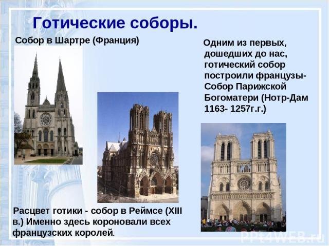 Готические соборы. Собор в Шартре (Франция) Расцвет готики - собор в Реймсе (XIII в.) Именно здесь короновали всех французских королей. Одним из первых, дошедших до нас, готический собор построили французы- Собор Парижской Богоматери (Нотр-Дам 1163-…