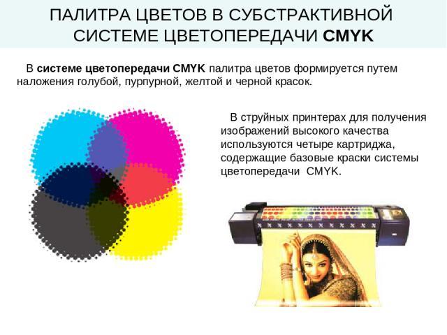 ПАЛИТРА ЦВЕТОВ В СУБСТРАКТИВНОЙ СИСТЕМЕ ЦВЕТОПЕРЕДАЧИ CMYK В системе цветопередачи CMYK палитра цветов формируется путем наложения голубой, пурпурной, желтой и черной красок. В струйных принтерах для получения изображений высокого качества использую…