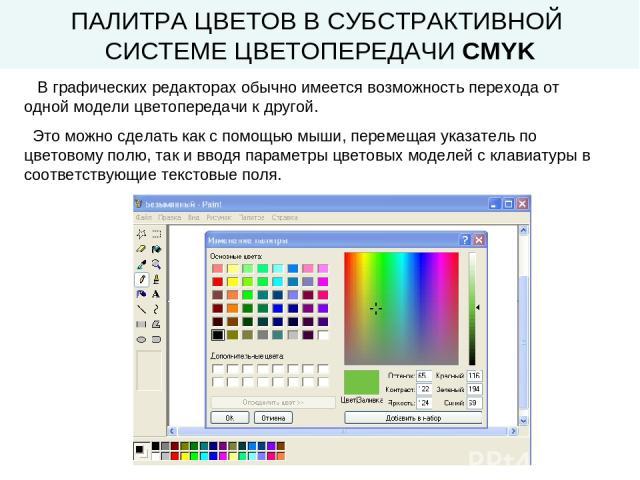 ПАЛИТРА ЦВЕТОВ В СУБСТРАКТИВНОЙ СИСТЕМЕ ЦВЕТОПЕРЕДАЧИ CMYK В графических редакторах обычно имеется возможность перехода от одной модели цветопередачи к другой. Это можно сделать как с помощью мыши, перемещая указатель по цветовому полю, так и вводя …