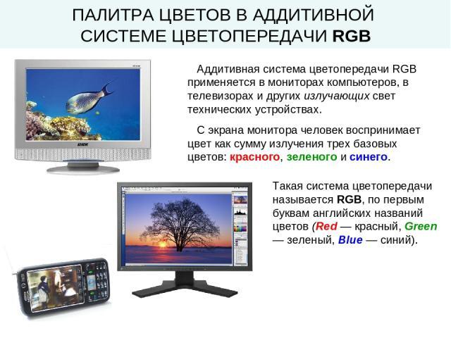 Аддитивная система цветопередачи RGB применяется в мониторах компьютеров, в телевизорах и других излучающих свет технических устройствах. С экрана монитора человек воспринимает цвет как сумму излучения трех базовых цветов: красного, зеленого и синег…