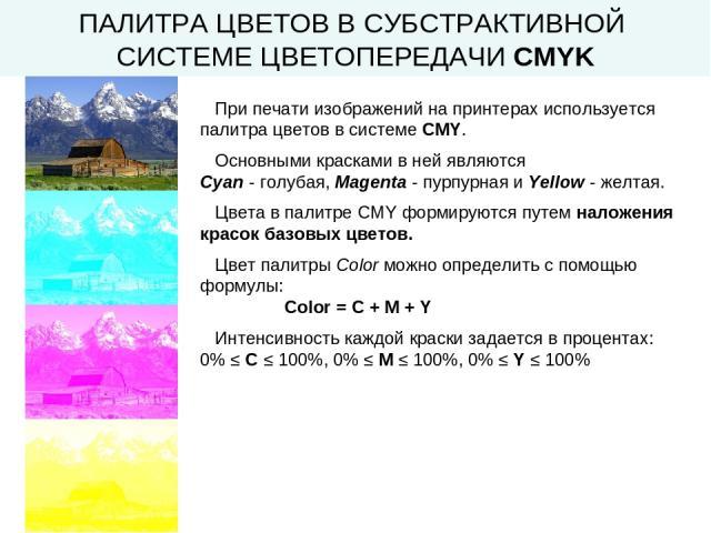 ПАЛИТРА ЦВЕТОВ В СУБСТРАКТИВНОЙ СИСТЕМЕ ЦВЕТОПЕРЕДАЧИ CMYK При печати изображений на принтерах используется палитра цветов в системе CMY. Основными красками в ней являются Cyan - голубая, Magenta - пурпурная и Yellow - желтая. Цвета в палитре CMY фо…
