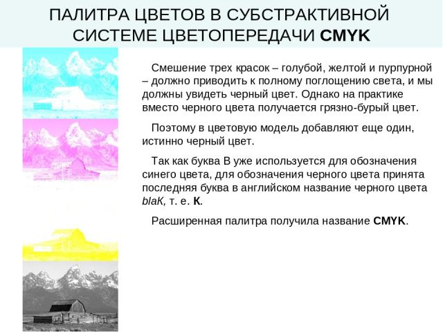 ПАЛИТРА ЦВЕТОВ В СУБСТРАКТИВНОЙ СИСТЕМЕ ЦВЕТОПЕРЕДАЧИ CMYK Смешение трех красок – голубой, желтой и пурпурной – должно приводить к полному поглощению света, и мы должны увидеть черный цвет. Однако на практике вместо черного цвета получается грязно-б…