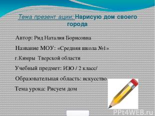 Тема презентации: Нарисую дом своего города Автор: Рид Наталия Борисовна Названи