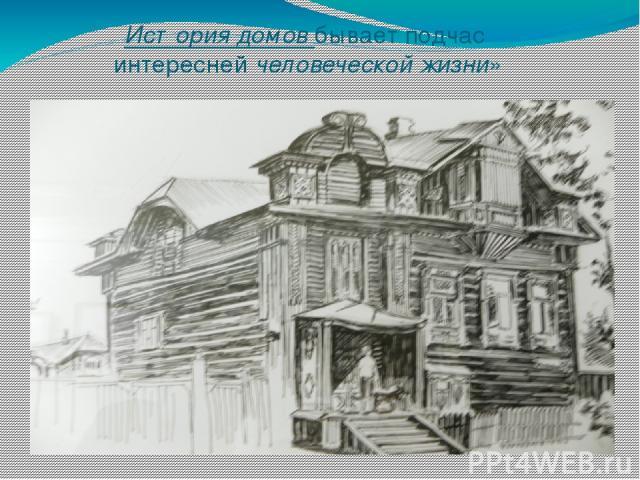 История домов бывает подчас интересней человеческой жизни»