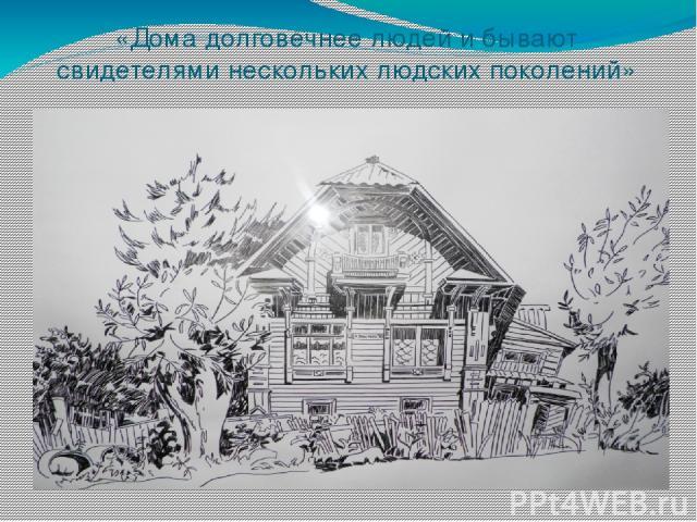 «Дома долговечнее людей и бывают свидетелями нескольких людских поколений»