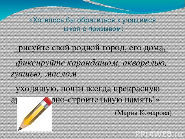 «Хотелось бы обратиться к учащимся школ с призывом: рисуйте свой родной город, его дома, фиксируйте карандашом, акварелью, гуашью, маслом уходящую, почти всегда прекрасную архитектурно-строительную память!» (Мария Комарова)