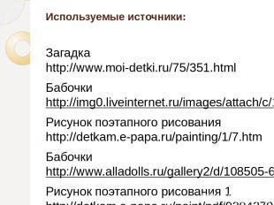 Используемые источники: Загадка http://www.moi-detki.ru/75/351.html Бабочки http