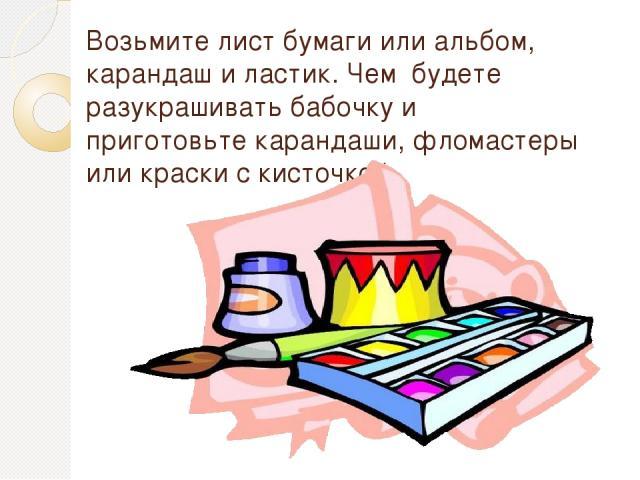 Возьмите лист бумаги или альбом, карандаш и ластик. Чем будете разукрашивать бабочку и приготовьте карандаши, фломастеры или краски с кисточкой.