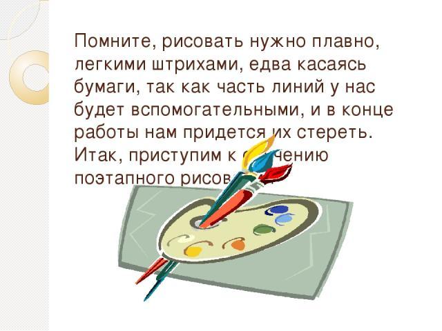 Помните, рисовать нужно плавно, легкими штрихами, едва касаясь бумаги, так как часть линий у нас будет вспомогательными, и в конце работы нам придется их стереть. Итак, приступим к обучению поэтапного рисования
