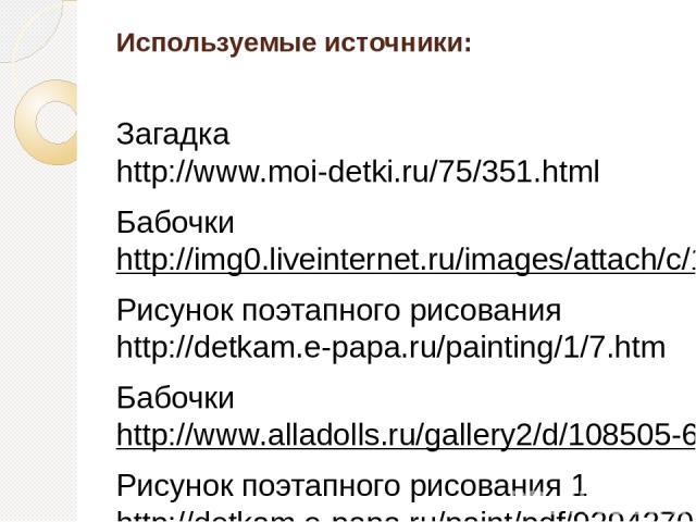 Используемые источники: Загадка http://www.moi-detki.ru/75/351.html Бабочки http://img0.liveinternet.ru/images/attach/c/1/48/716/48716665_43114730_4c06c5bf7d9c.gif Рисунок поэтапного рисования http://detkam.e-papa.ru/painting/1/7.htm Бабочки http://…