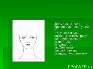 форма лица, глаз, бровей, губ, носа, ушей и т.д. у всех людей разная. Поэтому, р
