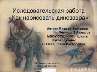 Иследовательская работа «Как нарисовать динозавра» Автор: Мизюра Виктория, Учени
