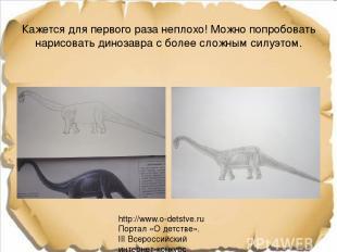 Кажется для первого раза неплохо! Можно попробовать нарисовать динозавра с более