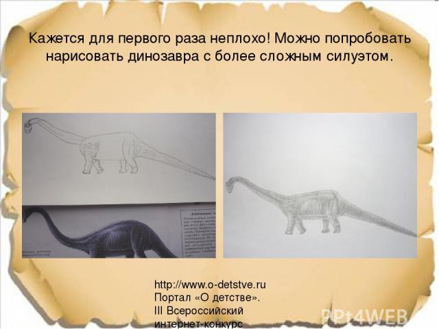 Кажется для первого раза неплохо! Можно попробовать нарисовать динозавра с более сложным силуэтом. http://www.o-detstve.ru Портал «О детстве». III Всероссийский интернет-конкурс